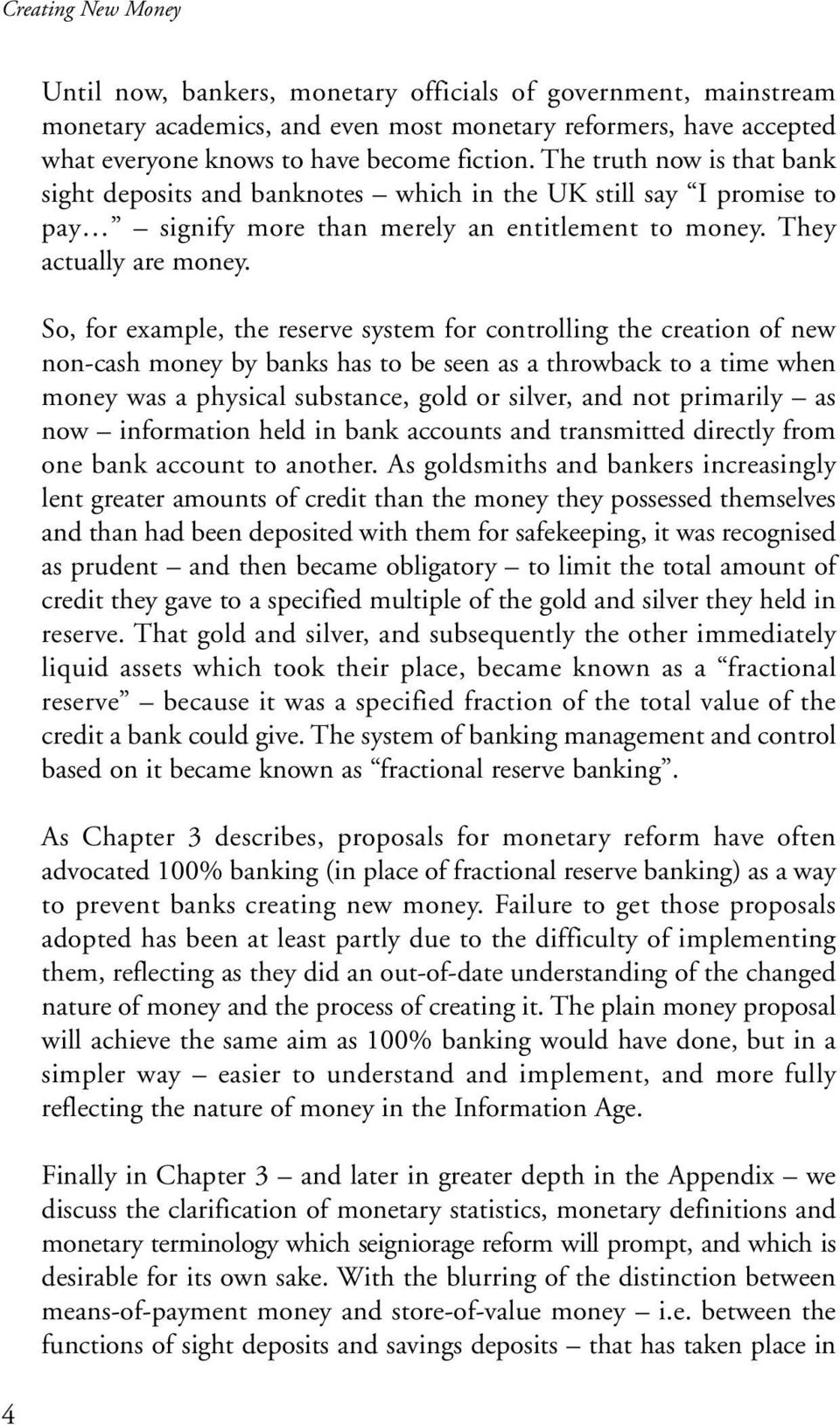 So, for example, the reserve system for controlling the creation of new non-cash money by banks has to be seen as a throwback to a time when money was a physical substance, gold or silver, and not