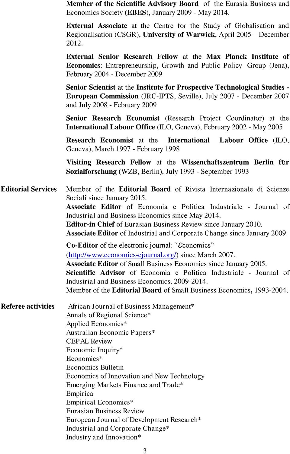 External Senior Research Fellow at the Max Planck Institute of Economics: Entrepreneurship, Growth and Public Policy Group (Jena), February 2004 - December 2009 Senior Scientist at the Institute for