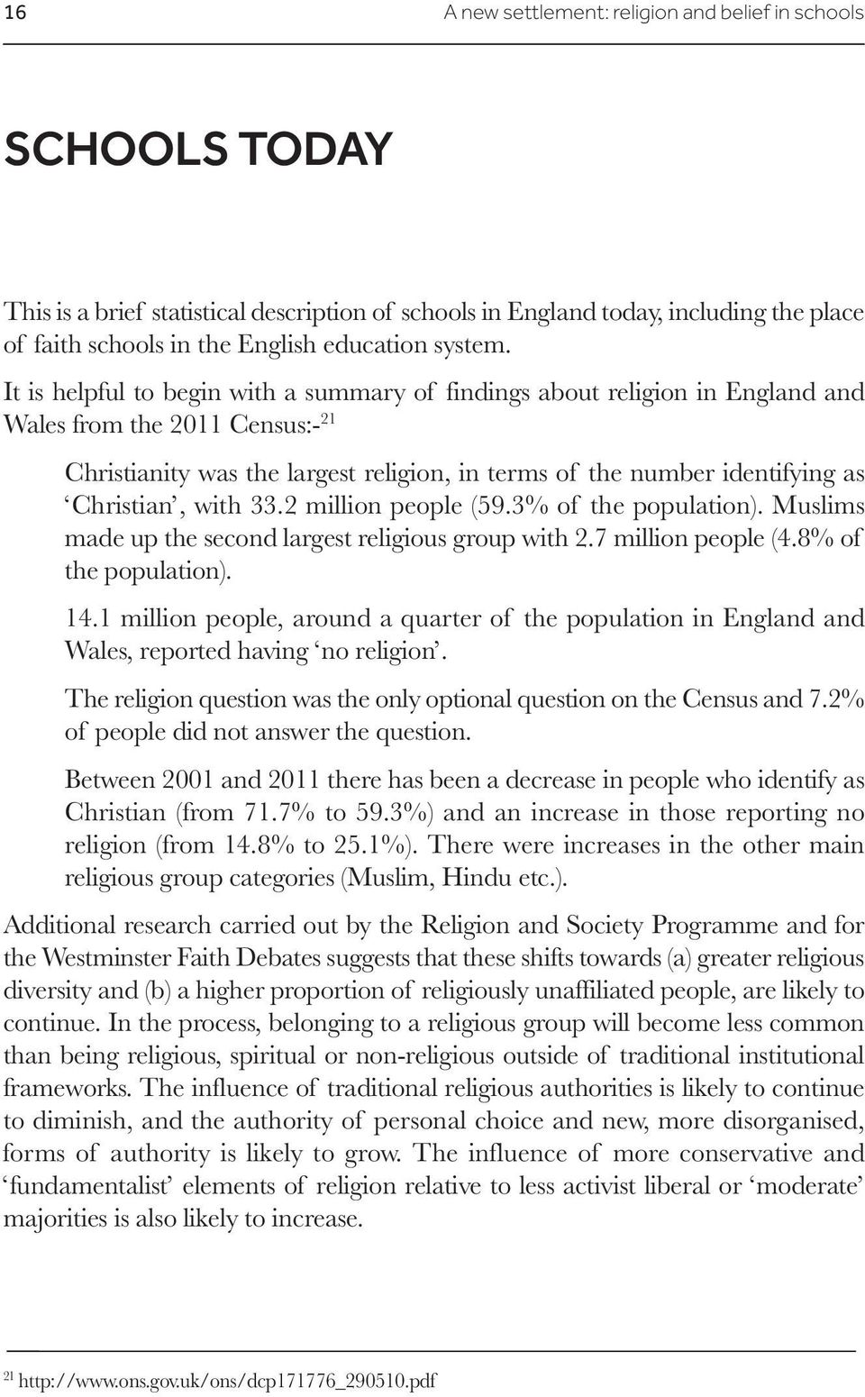 It is helpful to begin with a summary of findings about religion in England and Wales from the 2011 Census:- 21 Christianity was the largest religion, in terms of the number identifying as Christian,