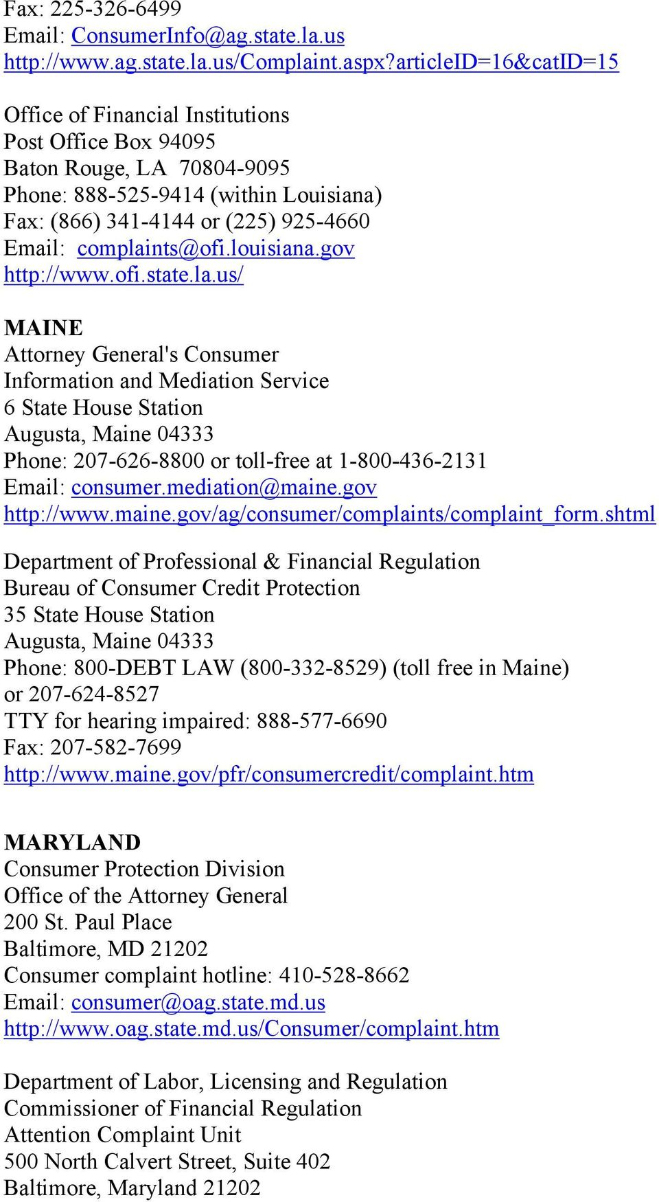 complaints@ofi.louisiana.gov http://www.ofi.state.la.us/ MAINE Attorney General's Consumer Information and Mediation Service 6 State House Station Augusta, Maine 04333 Phone: 207-626-8800 or toll-free at 1-800-436-2131 Email: consumer.