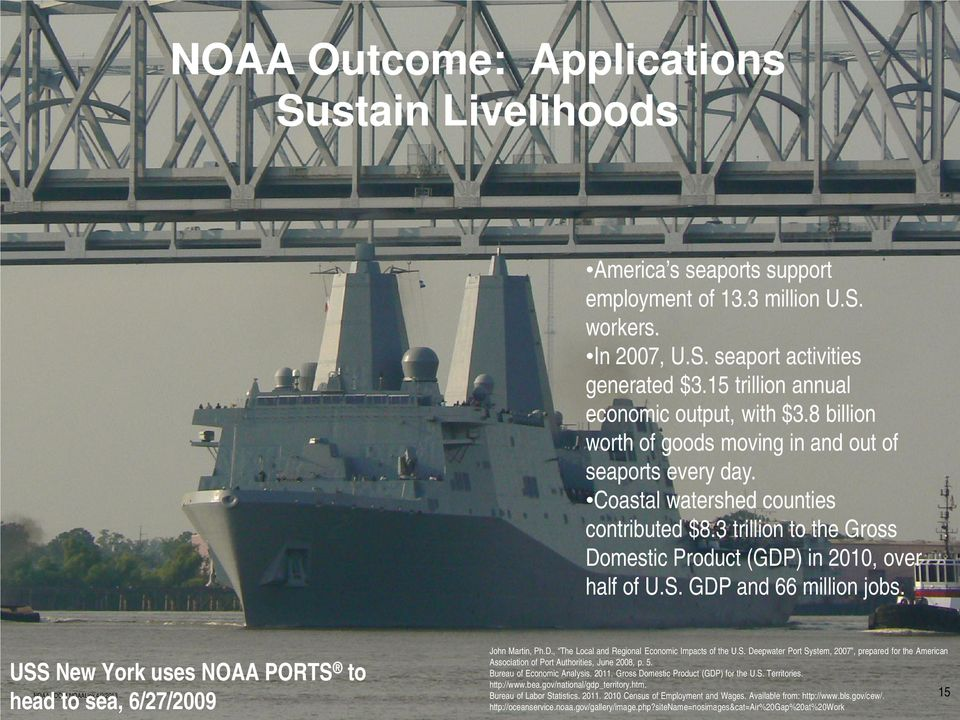 3 trillion to the Gross Domestic Product (GDP) in 2010, over half of U.S. GDP and 66 million jobs. USS New York uses NOAA PORTS to head to sea, 6/27/2009 John Martin, Ph.D., The Local and Regional Economic Impacts of the U.