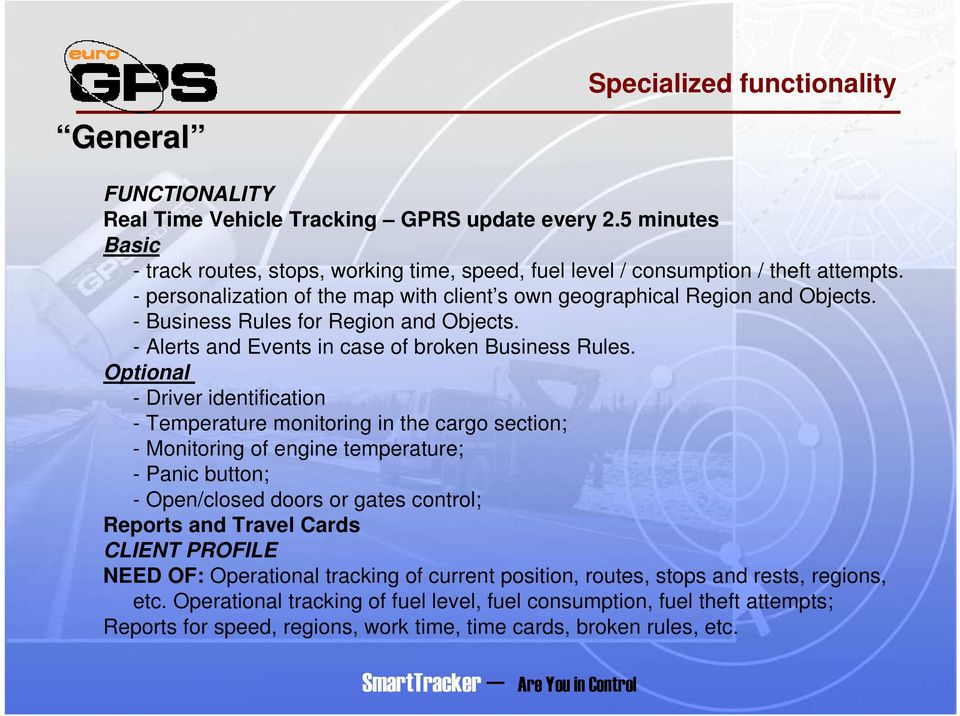 Optional - Driver identification - Temperature monitoring in the cargo section; - Monitoring of engine temperature; - Panic button; - Open/closed doors or gates control; Reports and Travel Cards