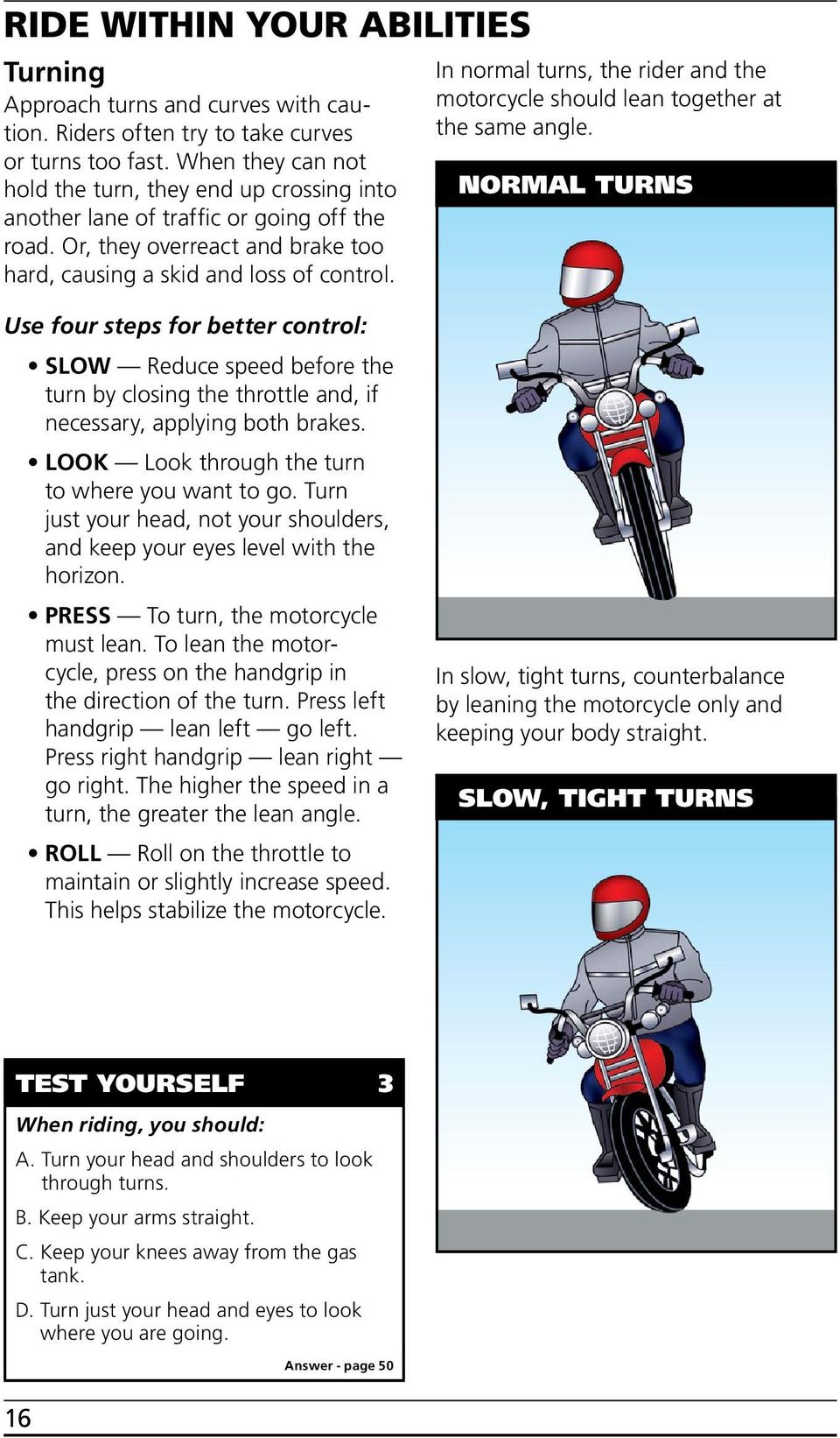 In normal turns, the rider and the motorcycle should lean together at the same angle.