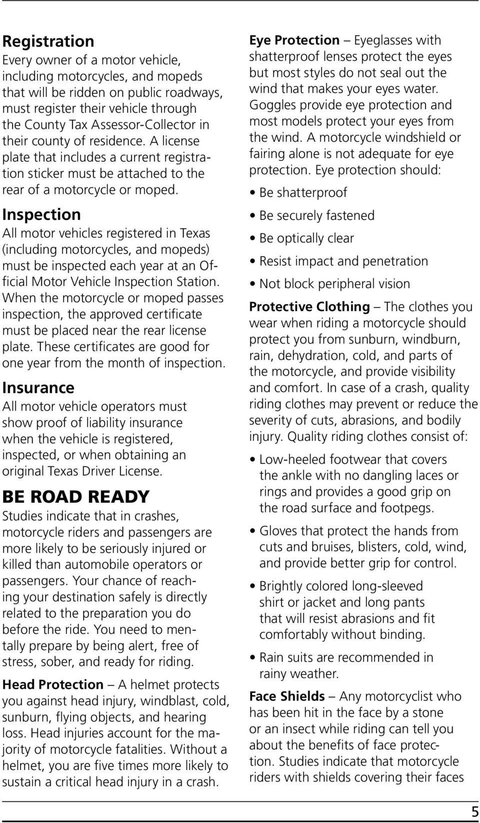 Inspection All motor vehicles registered in Texas (including motorcycles, and mopeds) must be inspected each year at an Official Motor Vehicle Inspection Station.