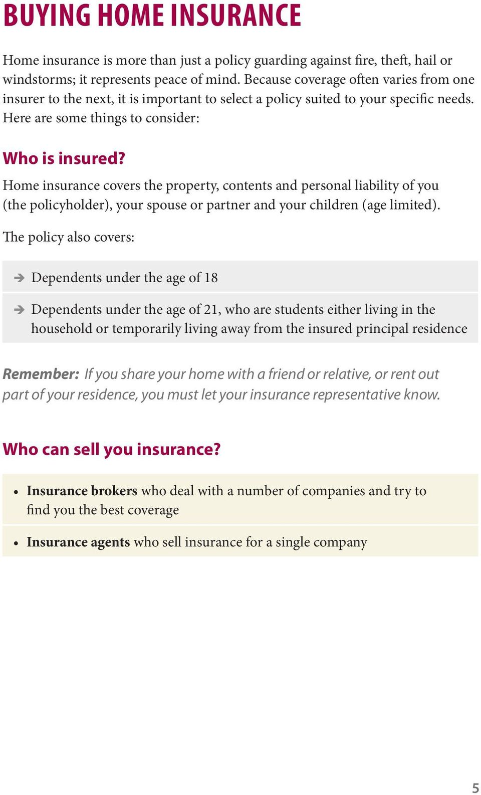 Home insurance covers the property, contents and personal liability of you (the policyholder), your spouse or partner and your children (age limited).