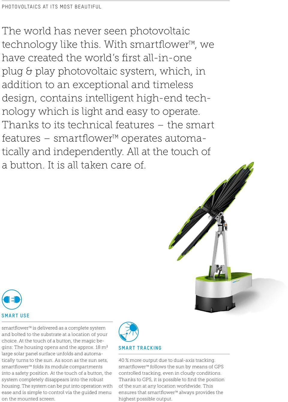which is light and easy to operate. Thanks to its technical features the smart features smartflower TM operates automatically and independently. All at the touch of a button. It is all taken care of.