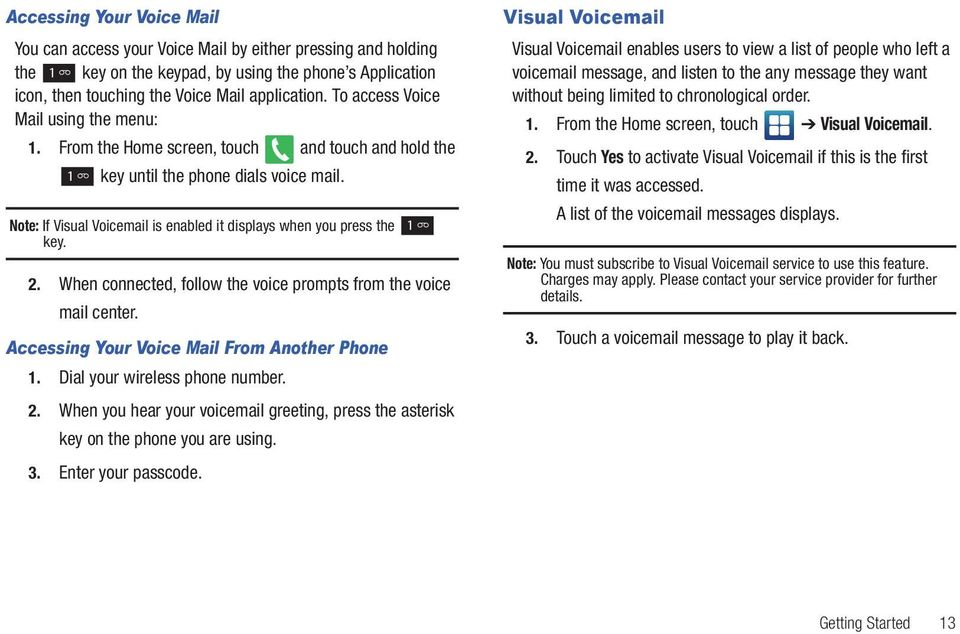 Note: If Visual Voicemail is enabled it displays when you press the key. 2. When connected, follow the voice prompts from the voice mail center. Accessing Your Voice Mail From Another Phone 1.