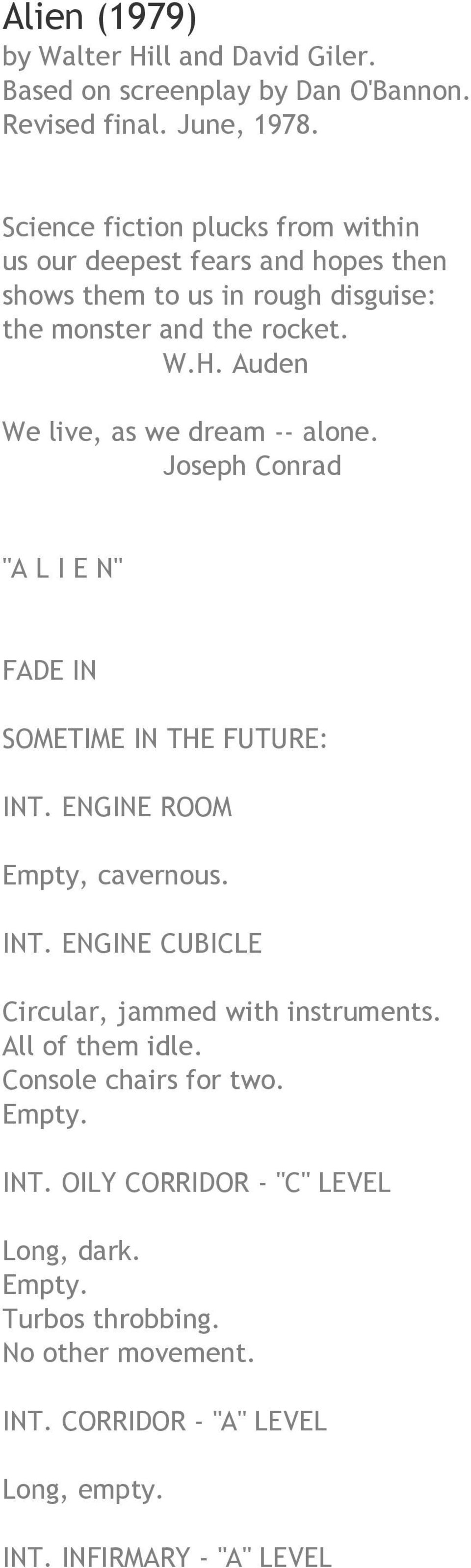 "Auden We live, as we dream -- alone. Joseph Conrad ""A L I E N"" FADE IN SOMETIME IN THE FUTURE: INT. ENGINE ROOM Empty, cavernous. INT. ENGINE CUBICLE Circular, jammed with instruments."