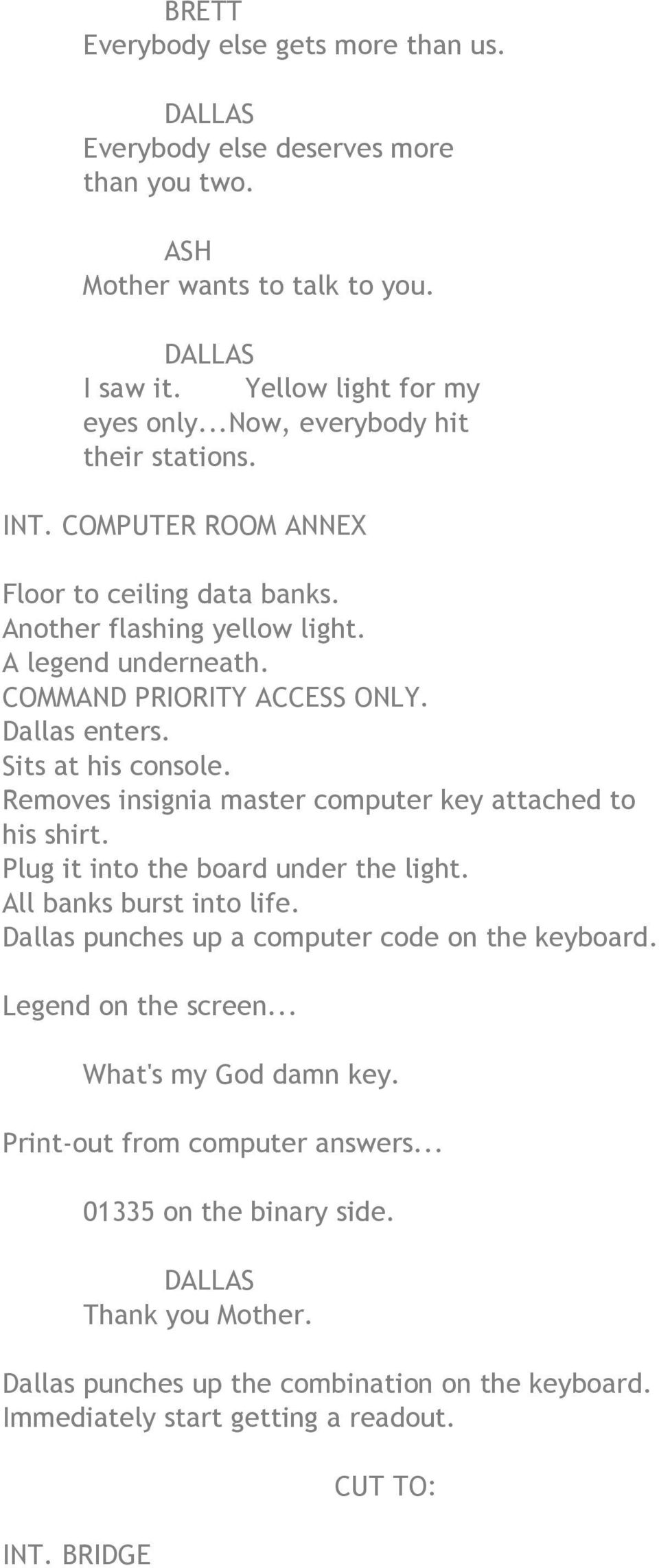 Removes insignia master computer key attached to his shirt. Plug it into the board under the light. All banks burst into life. Dallas punches up a computer code on the keyboard.