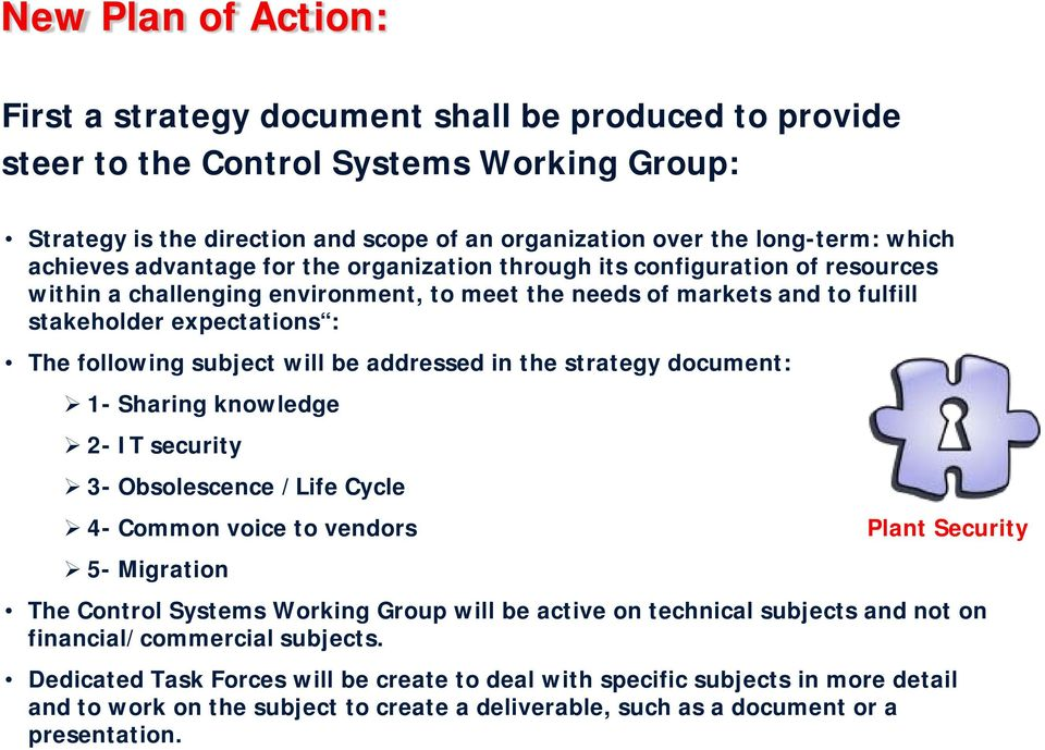 subject will be addressed in the strategy document: 1- Sharing knowledge 2- IT security 3- Obsolescence /Life Cycle 4- Common voice to vendors Plant Security 5- Migration The Control Systems Working