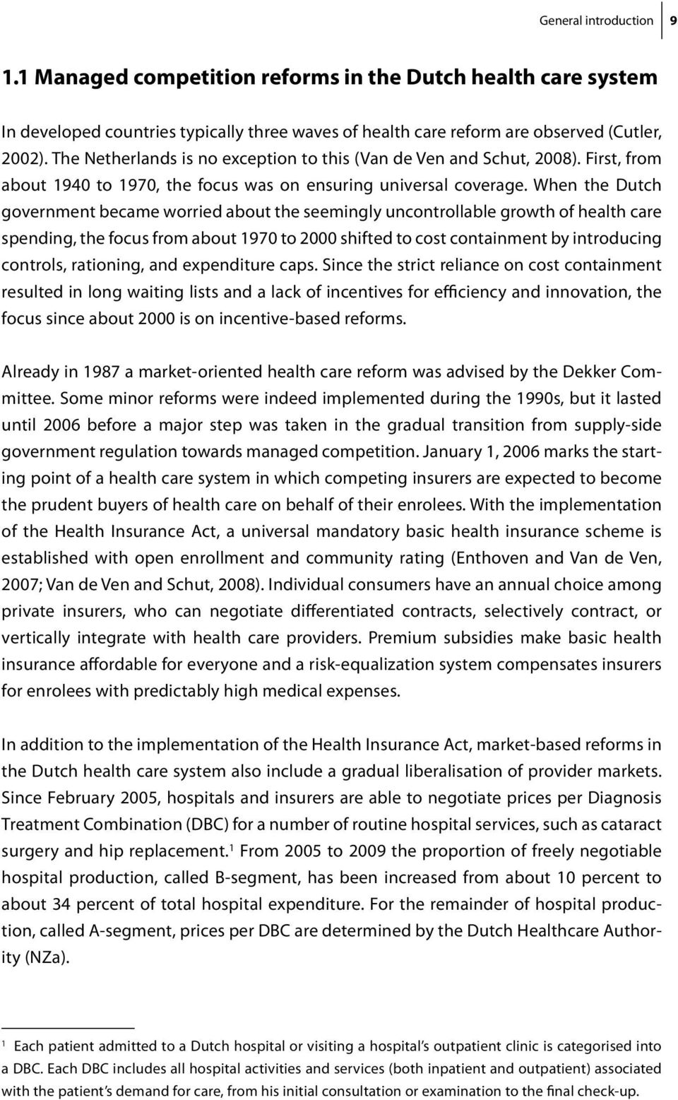 When the Dutch government became worried about the seemingly uncontrollable growth of health care spending, the focus from about 1970 to 2000 shifted to cost containment by introducing controls,