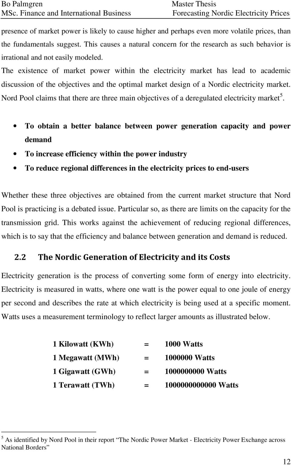 The existence of market power within the electricity market has lead to academic discussion of the objectives and the optimal market design of a Nordic electricity market.