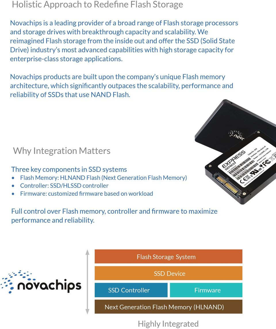 Novachips products are built upon the company s unique Flash memory architecture, which significantly outpaces the scalability, performance and reliability of SSDs that use NAND Flash.