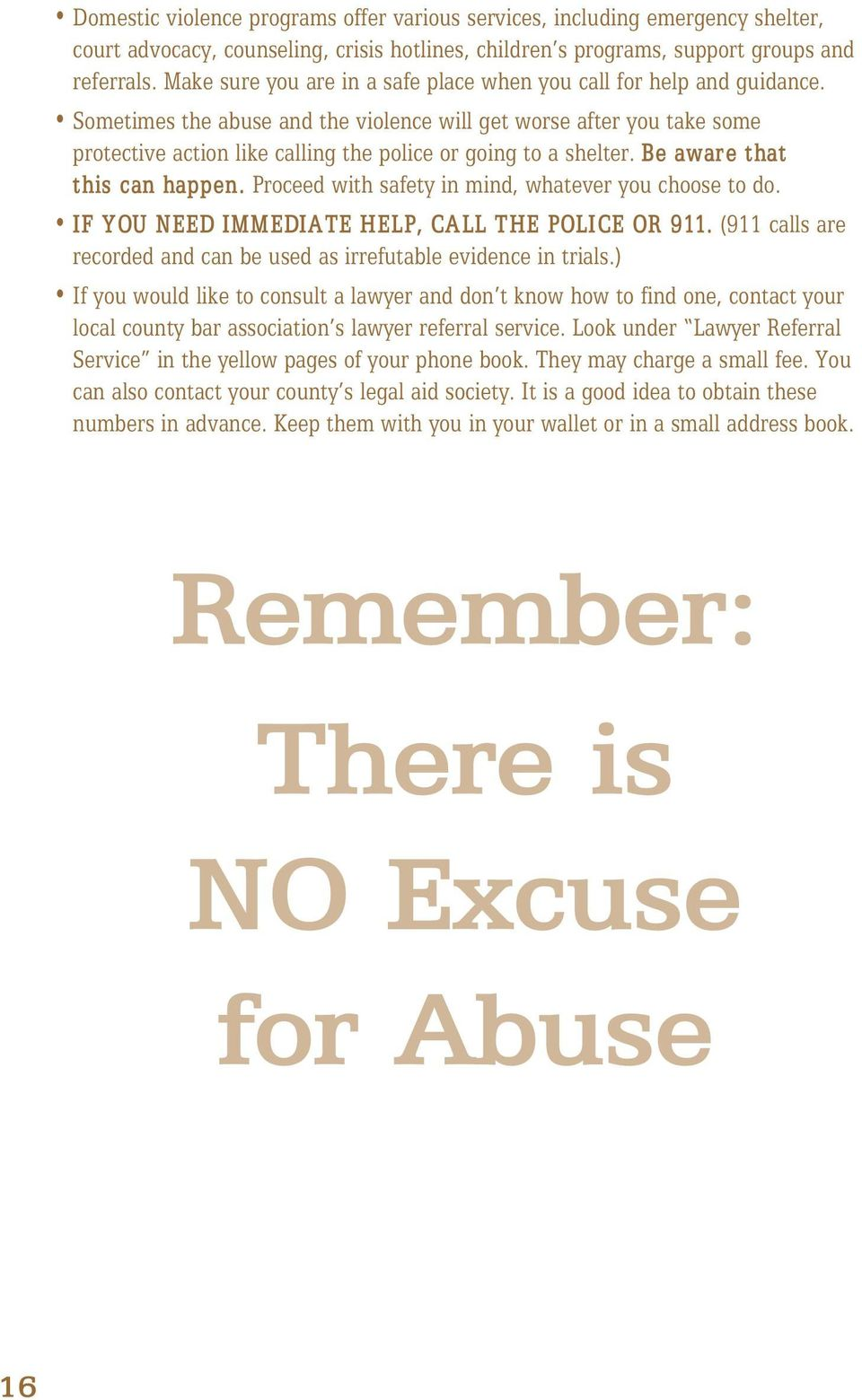 Sometimes the abuse and the violence will get worse after you take some protective action like calling the police or going to a shelter. Be aware that this can happen.