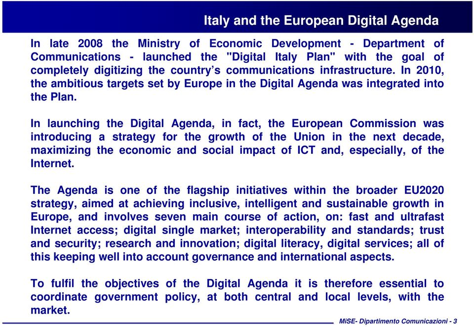 In launching the Digital Agenda, in fact, the European Commission was introducing a strategy for the growth of the Union in the next decade, maximizing the economic and social impact of ICT and,