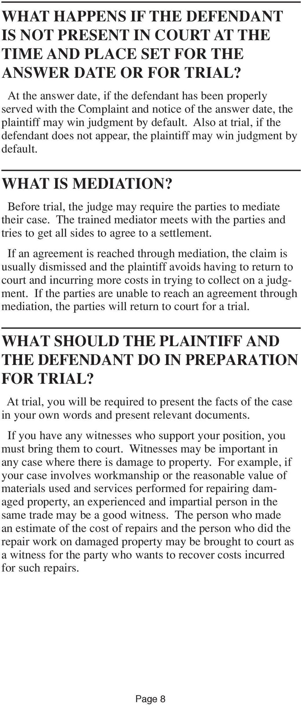 Also at trial, if the defendant does not appear, the plaintiff may win judgment by default. WHAT IS MEDIATION? Before trial, the judge may require the parties to mediate their case.