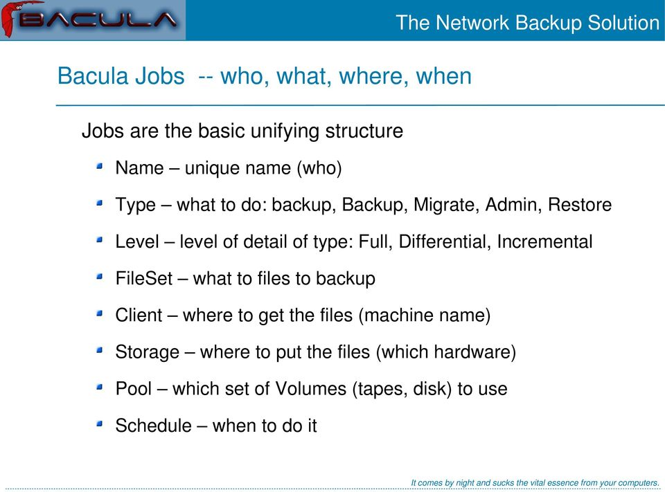 Full, Differential, Incremental FileSet what to files to backup Client where to get the files (machine name)