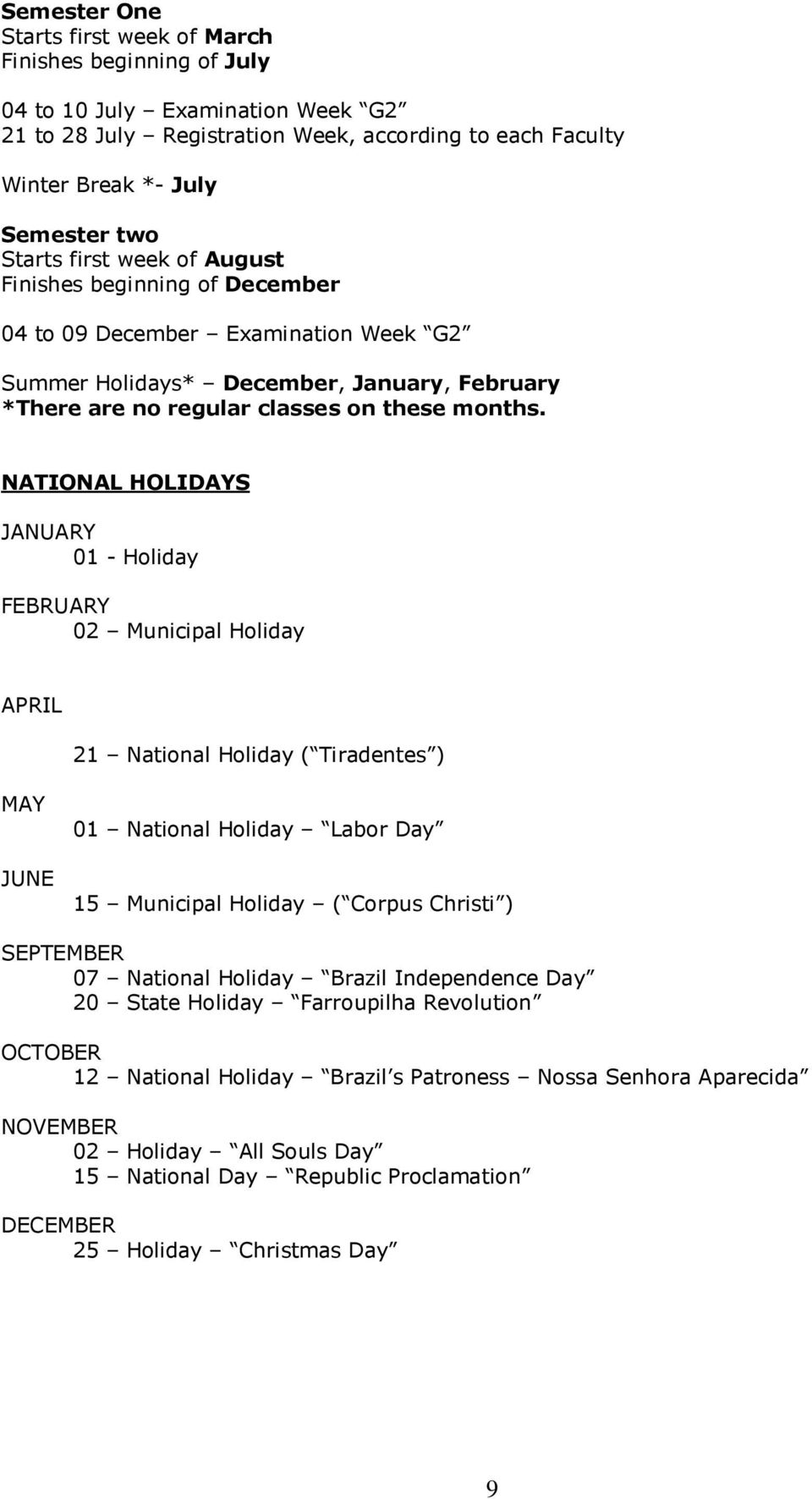 NATIONAL HOLIDAYS JANUARY 01 - Holiday FEBRUARY 02 Municipal Holiday APRIL 21 National Holiday ( Tiradentes ) MAY JUNE 01 National Holiday Labor Day 15 Municipal Holiday ( Corpus Christi ) SEPTEMBER