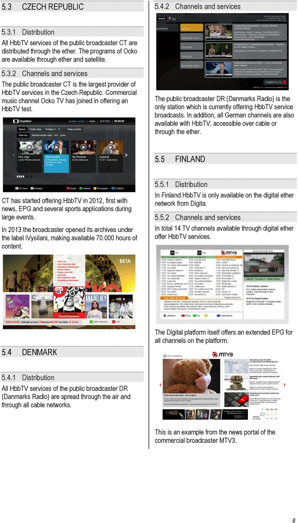 Commercial music channel Ocko TV has joined in offering an HbbTV test. The public broadcaster DR (Danmarks Radio) is the only station which is currently offering HbbTV service broadcasts.