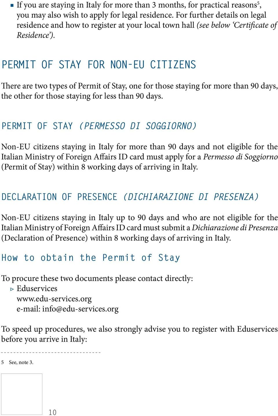 Permit of Stay for non-eu citizens There are two types of Permit of Stay, one for those staying for more than 90 days, the other for those staying for less than 90 days.