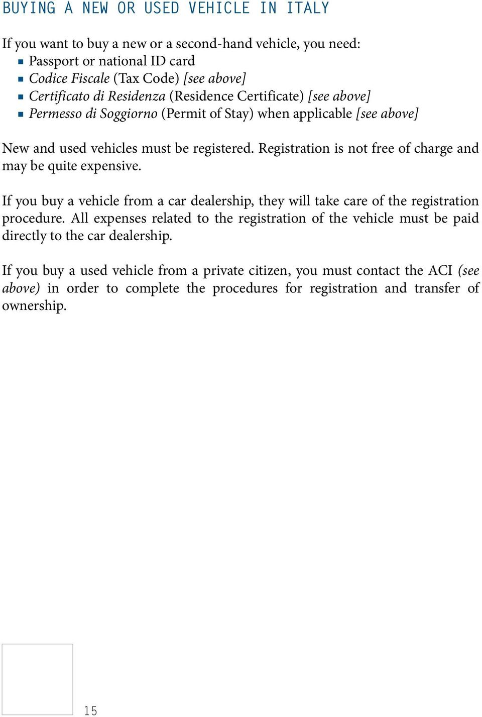 Registration is not free of charge and may be quite expensive. If you buy a vehicle from a car dealership, they will take care of the registration procedure.