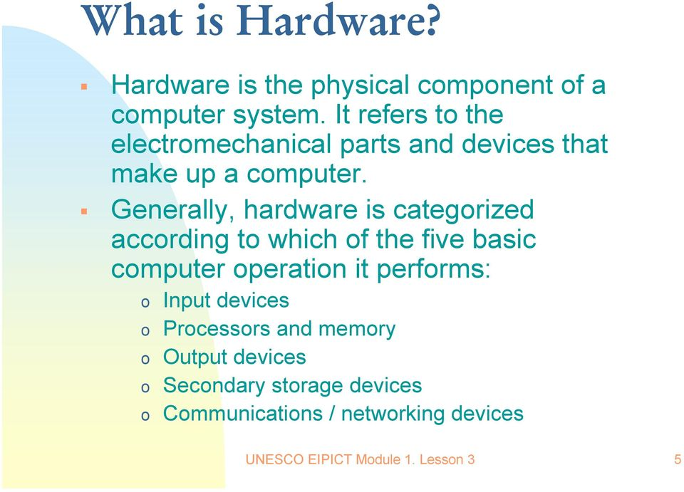 Generally, hardware is categorized according to which of the five basic computer operation it performs: