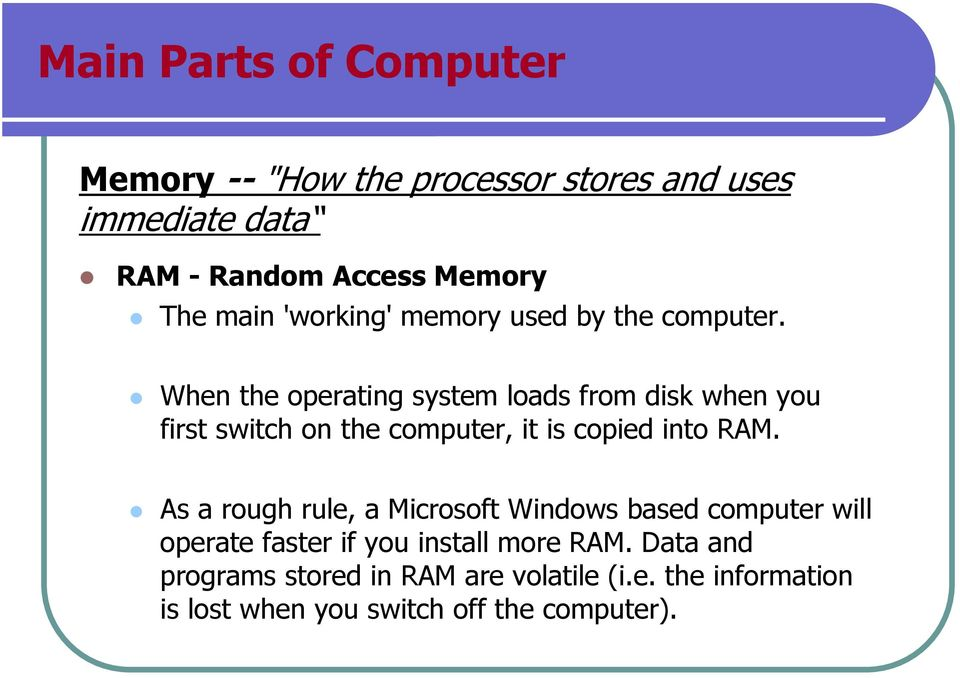 When the operating system loads from disk when you first switch on the computer, it is copied into RAM.