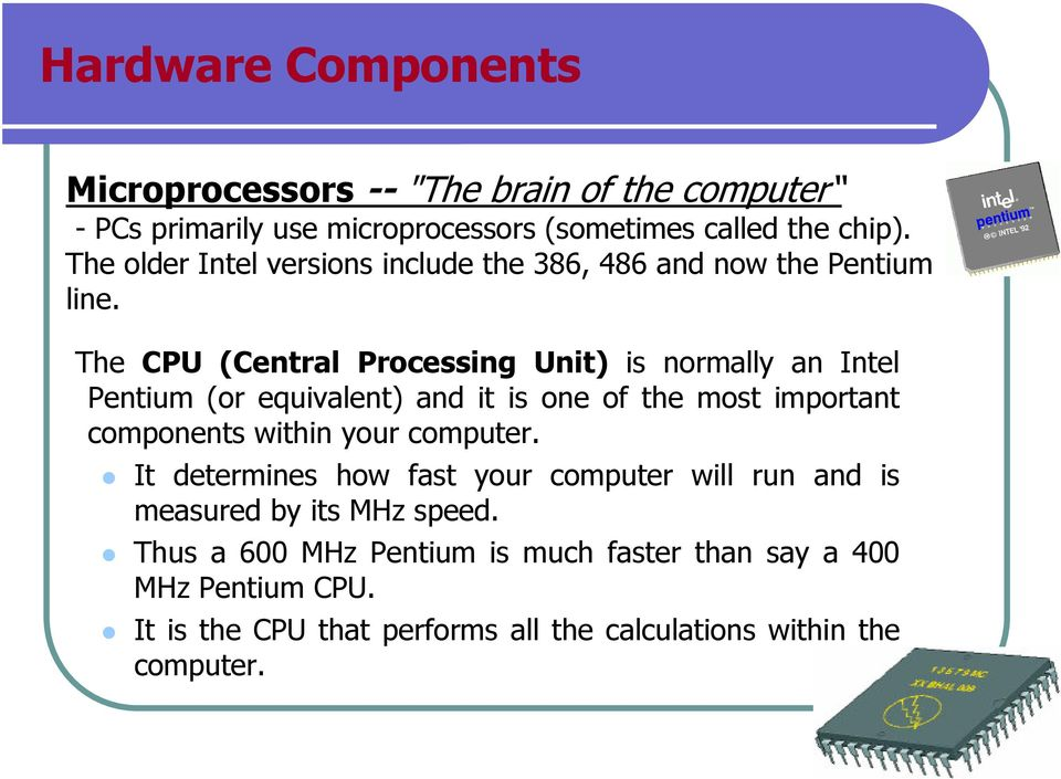 The CPU (Central Processing Unit) is normally an Intel Pentium (or equivalent) and it is one of the most important components within your