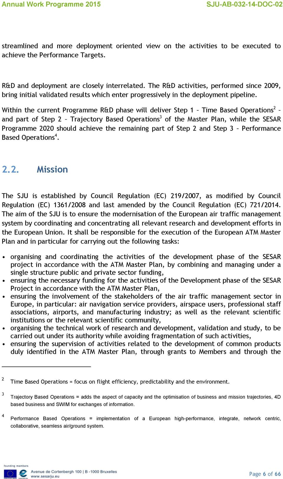 Within the current Programme R&D phase will deliver Step 1 Time Based Operations 2 and part of Step 2 Trajectory Based Operations 3 of the Master Plan, while the SESAR Programme 2020 should achieve