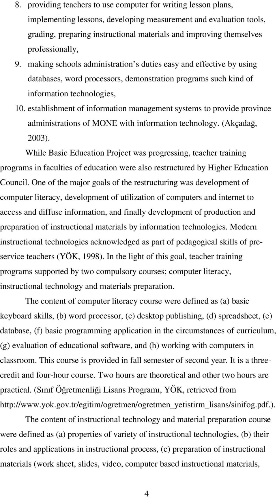 establishment of information management systems to provide province administrations of MONE with information technology. (Akçada, 2003).