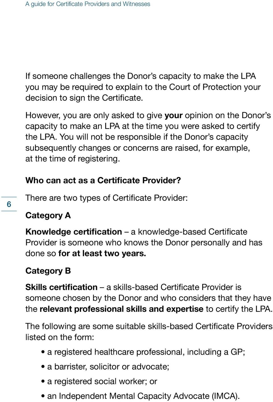 You will not be responsible if the Donor s capacity subsequently changes or concerns are raised, for example, at the time of registering. Who can act as a Certificate Provider?