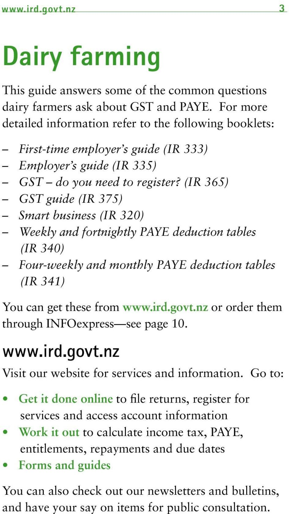(IR 365) GST guide (IR 375) Smart business (IR 320) Weekly and fortnightly PAYE deduction tables (IR 340) Four-weekly and monthly PAYE deduction tables (IR 341) You can get these from www.ird.govt.