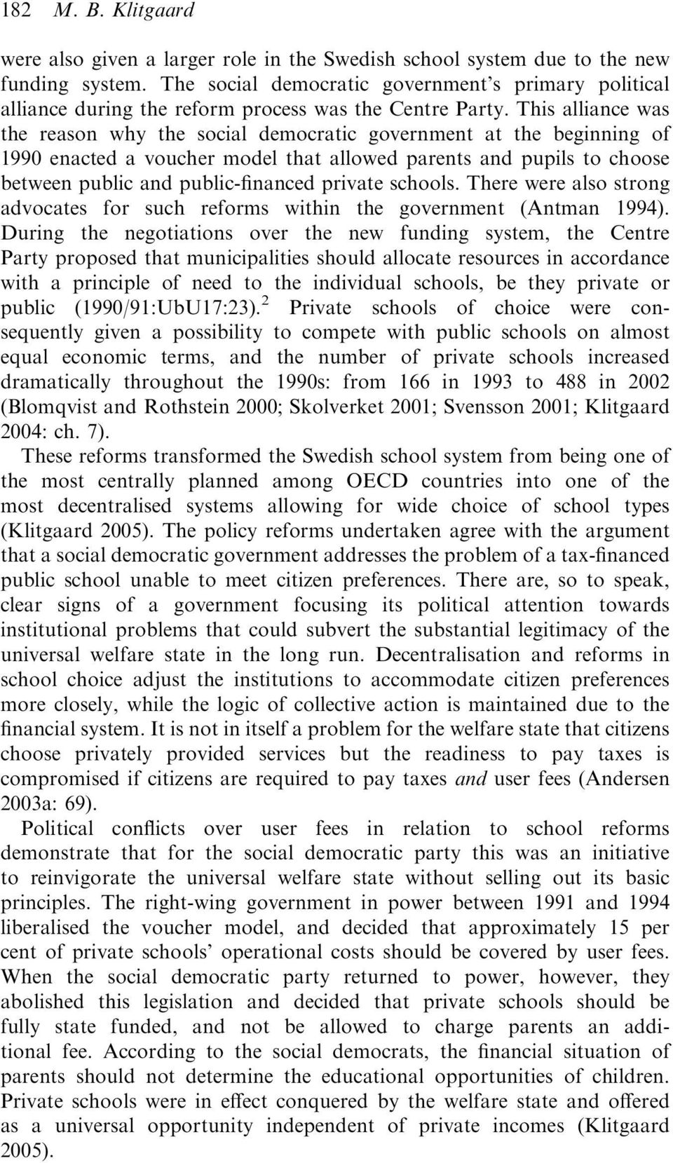 This alliance was the reason why the social democratic government at the beginning of 1990 enacted a voucher model that allowed parents and pupils to choose between public and public-financed private