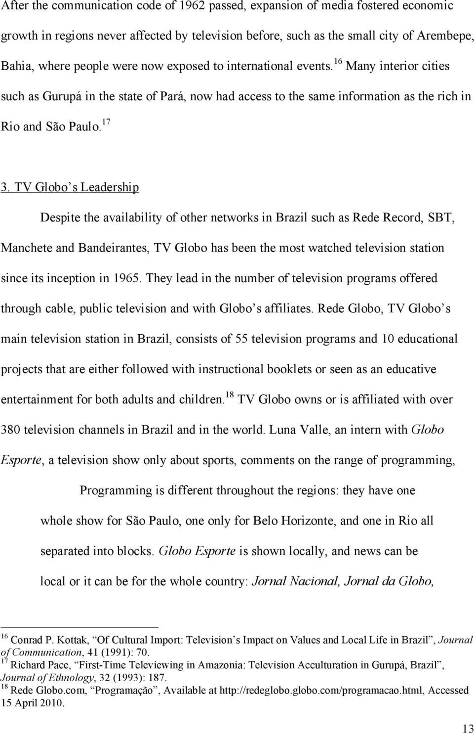 TV Globo s Leadership Despite the availability of other networks in Brazil such as Rede Record, SBT, Manchete and Bandeirantes, TV Globo has been the most watched television station since its