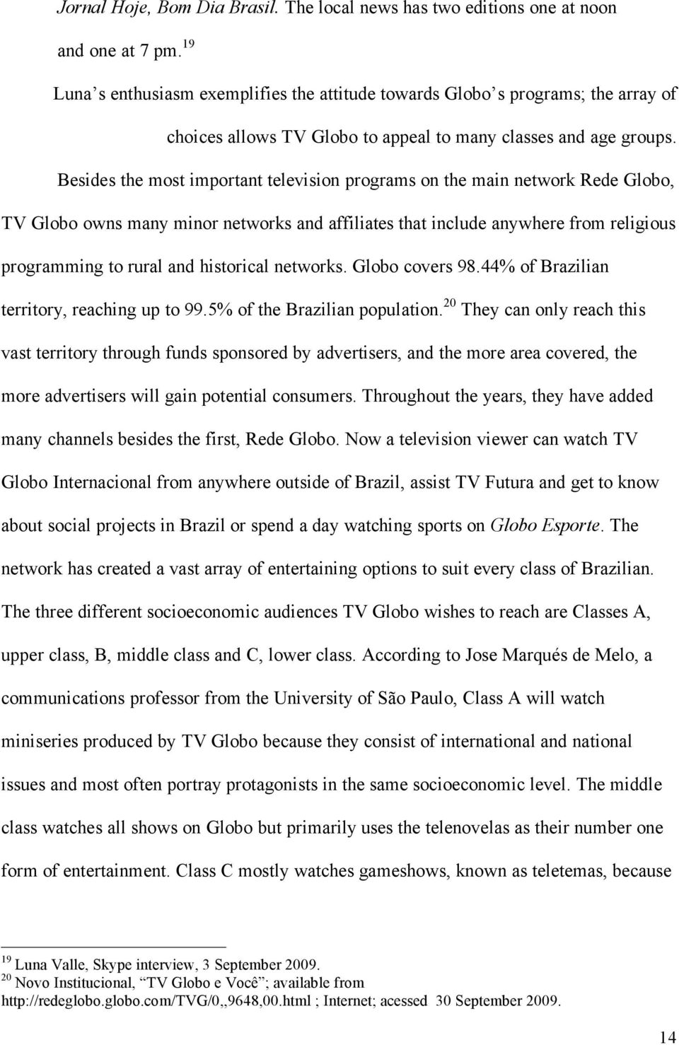 Besides the most important television programs on the main network Rede Globo, TV Globo owns many minor networks and affiliates that include anywhere from religious programming to rural and