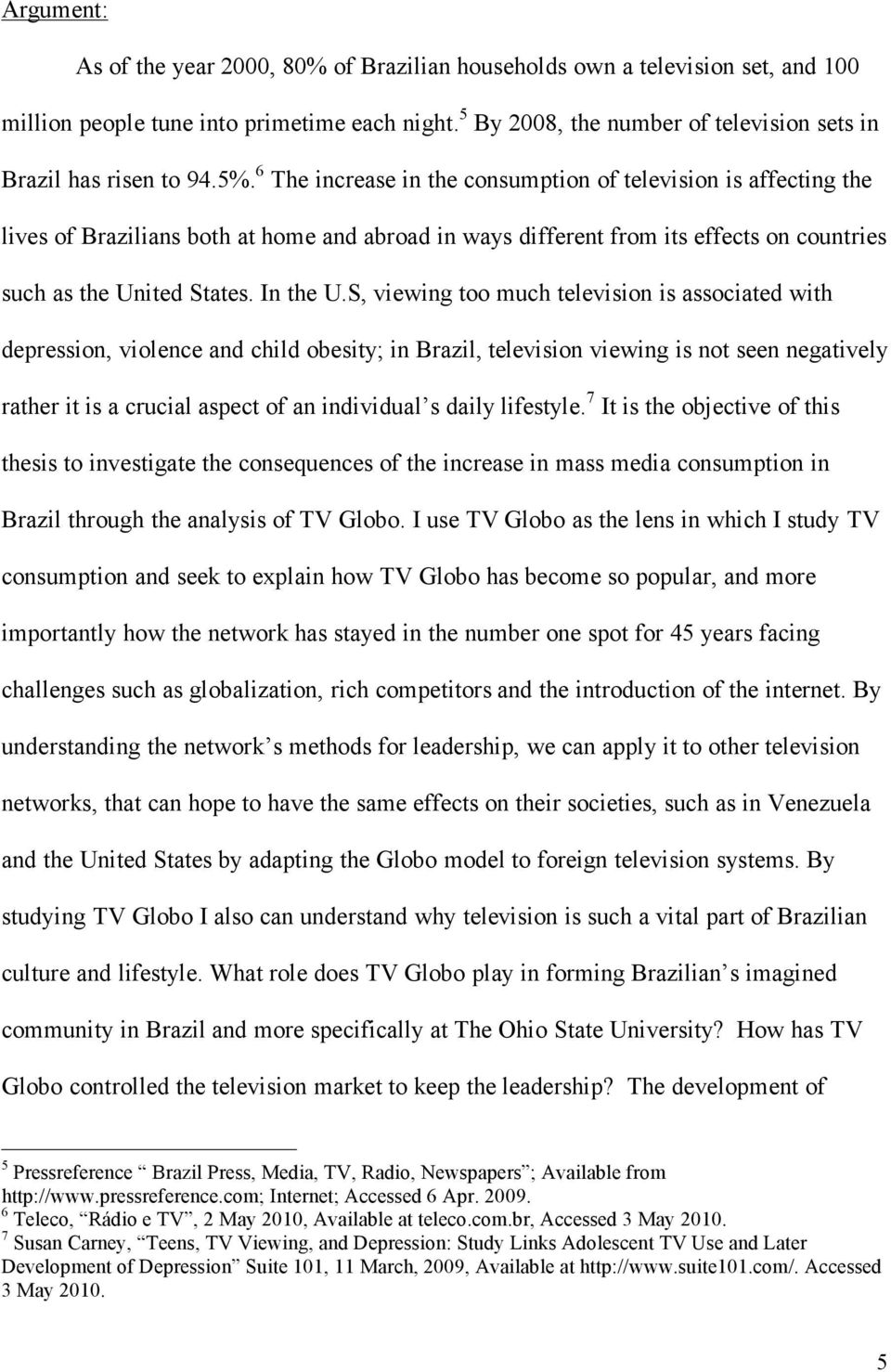 6 The increase in the consumption of television is affecting the lives of Brazilians both at home and abroad in ways different from its effects on countries such as the United States. In the U.