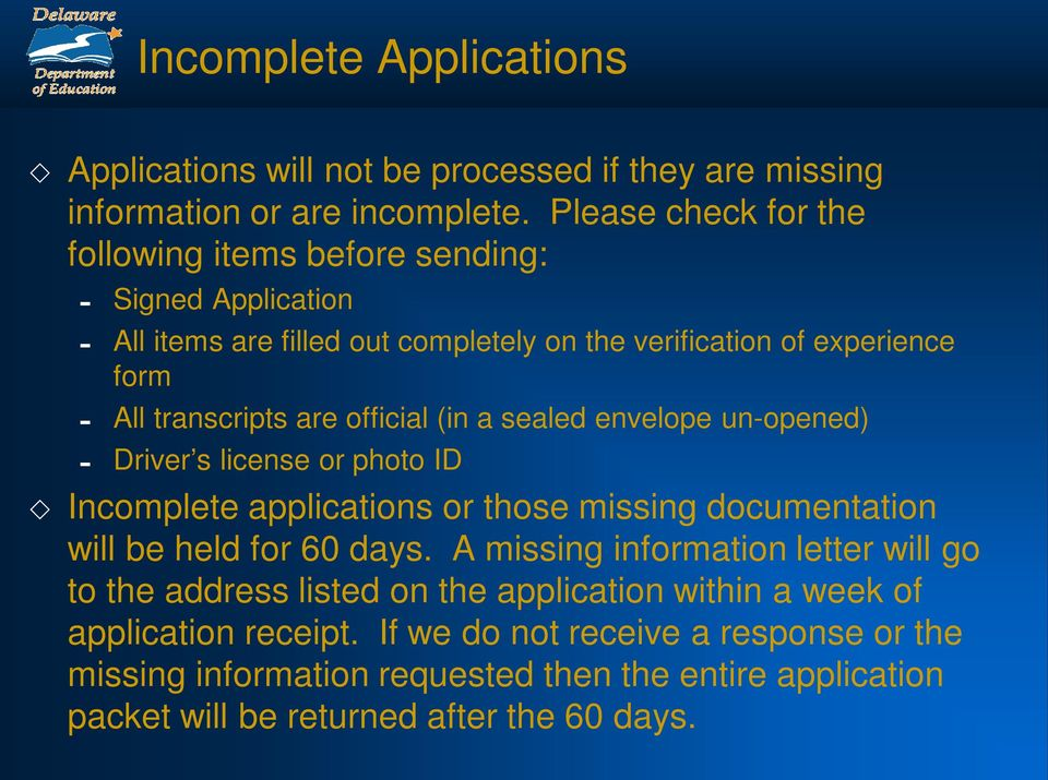 official (in a sealed envelope un-opened) - Driver s license or photo ID Incomplete applications or those missing documentation will be held for 60 days.