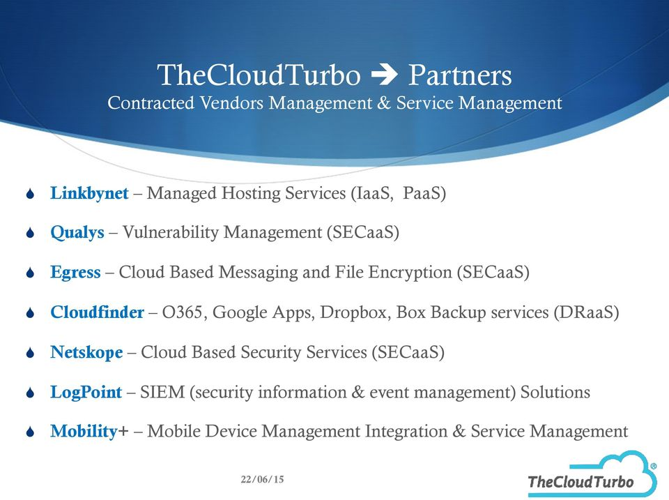 O365, Google Apps, Dropbox, Box Backup services (DRaaS) Netskope Cloud Based Security Services (SECaaS) LogPoint SIEM