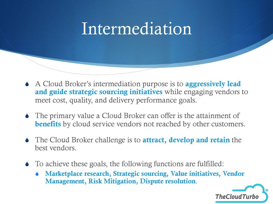 The primary value a Cloud Broker can offer is the attainment of benefits by cloud service vendors not reached by other customers.
