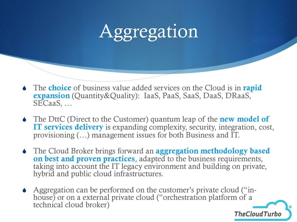 The Cloud Broker brings forward an aggregation methodology based on best and proven practices, adapted to the business requirements, taking into account the IT legacy environment and