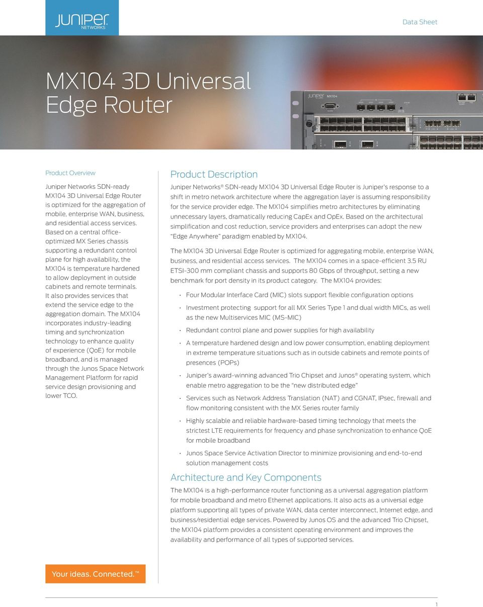 Based on a central officeoptimized MX Series chassis supporting a redundant control plane for high availability, the MX104 is temperature hardened to allow deployment in outside cabinets and remote