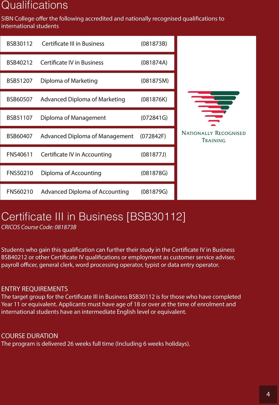 FNS40611 Certificate IV in Accounting (081877J) FNS50210 Diploma of Accounting (081878G) FNS60210 Advanced Diploma of Accounting (081879G) Certificate III in Business [BSB30112] CRICOS Course Code: