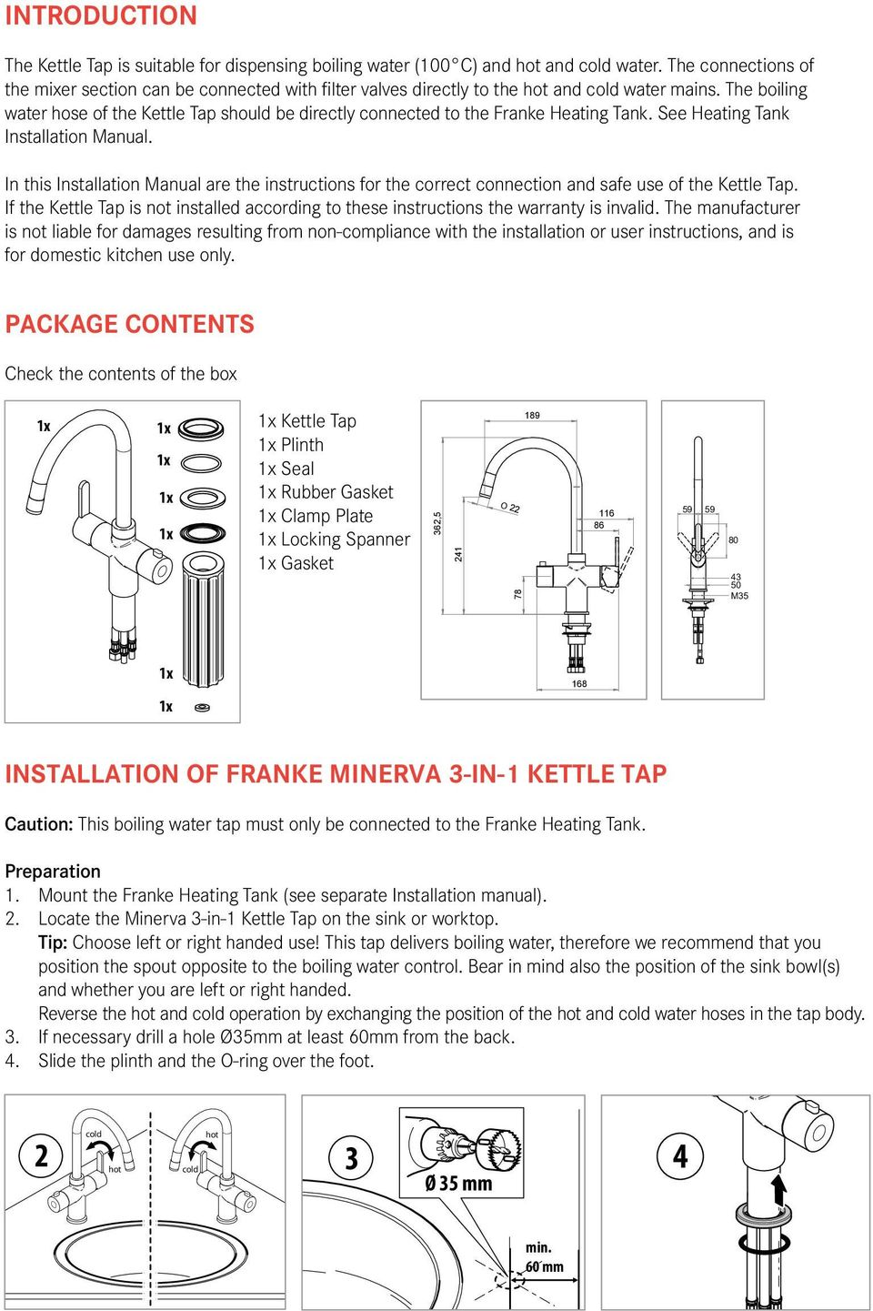 The boiling water hose of the Kettle Tap should be directly connected to the Franke Heating Tank. See Heating Tank Installation Manual.