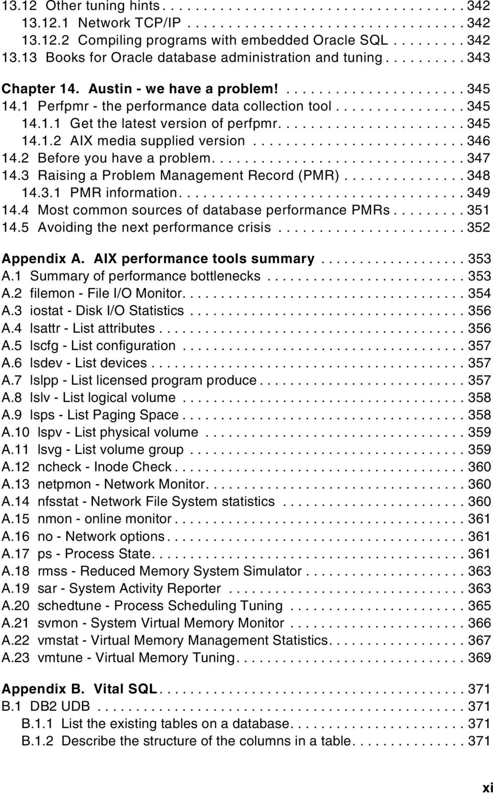 3 Raising a Problem Management Record (PMR)...348 14.3.1 PMRinformation...349 14.4 Most common sources of database performance PMRs...351 14.5 Avoidingthenextperformancecrisis...352 Appendix A.