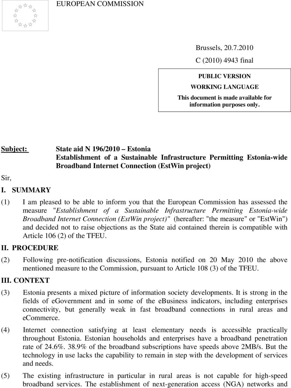 "SUMMARY (1) I am pleased to be able to inform you that the European Commission has assessed the measure ""Establishment of a Sustainable Infrastructure Permitting Estonia-wide Broadband Internet"