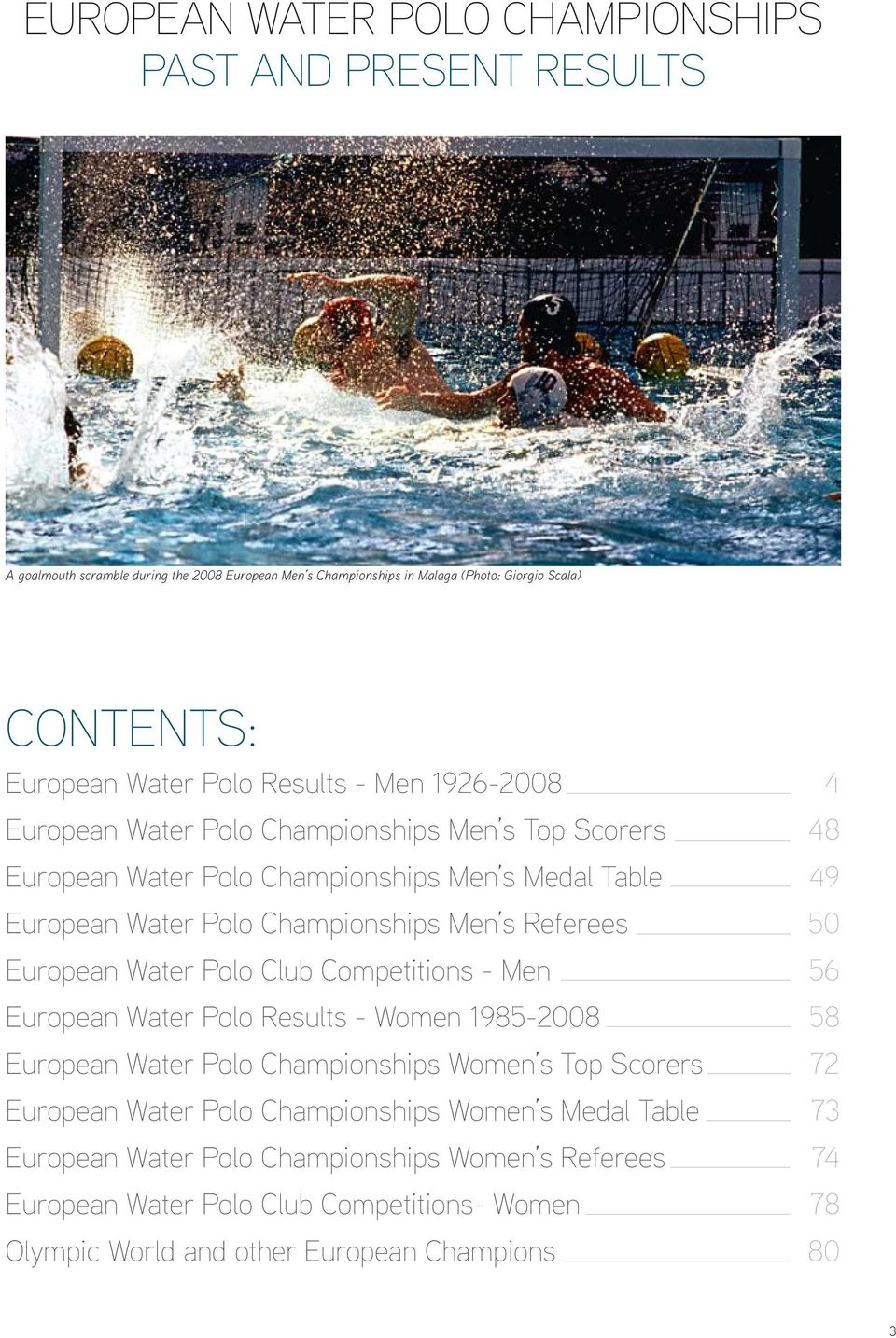 Referees 50 European Water Polo Club Competitions - Men 56 European Water Polo Results - Women 1985-2008 58 European Water Polo Championships Women s Top Scorers 72 European Water