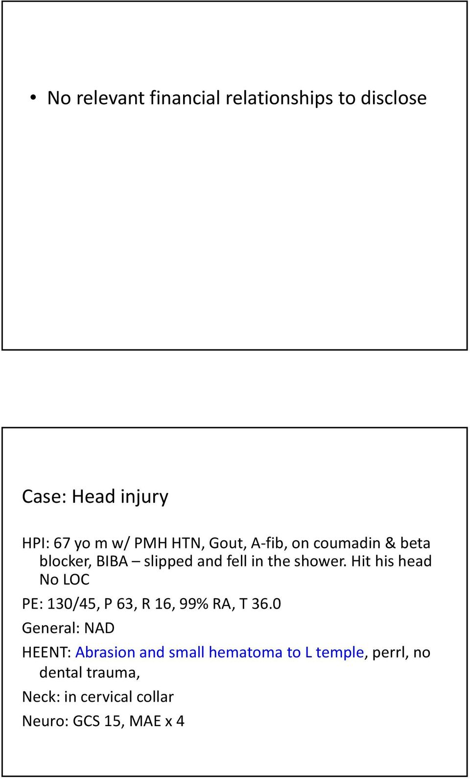 Hit his head No LOC PE: 130/45, P 63, R 16, 99% RA, T 36.