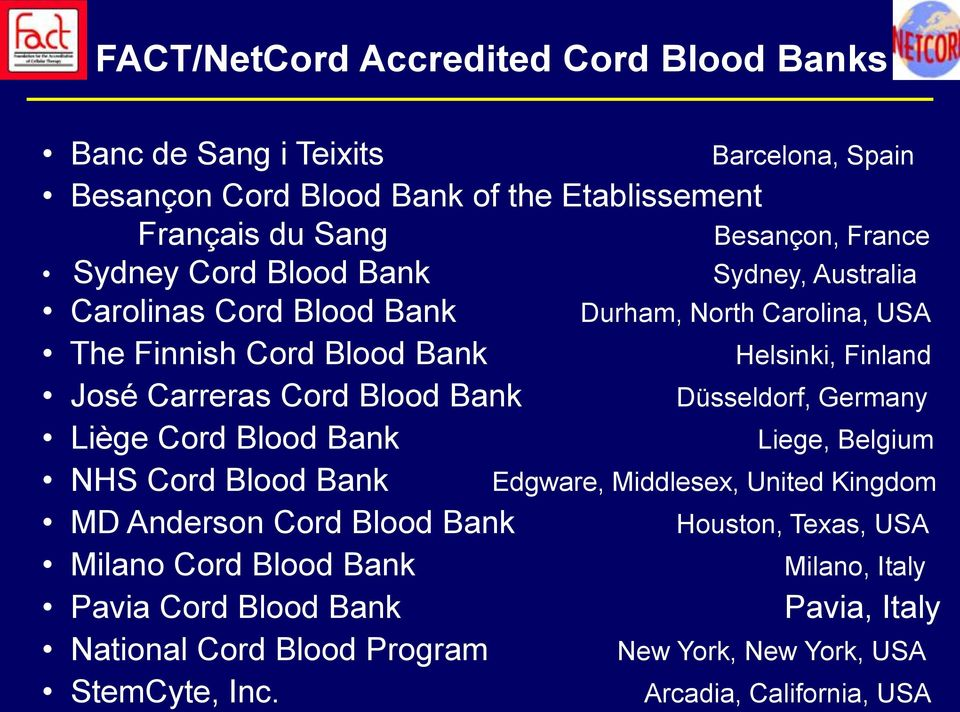 Blood Bank Düsseldorf, Germany Liège Cord Blood Bank Liege, Belgium NHS Cord Blood Bank Edgware, Middlesex, United Kingdom MD Anderson Cord Blood Bank Houston,