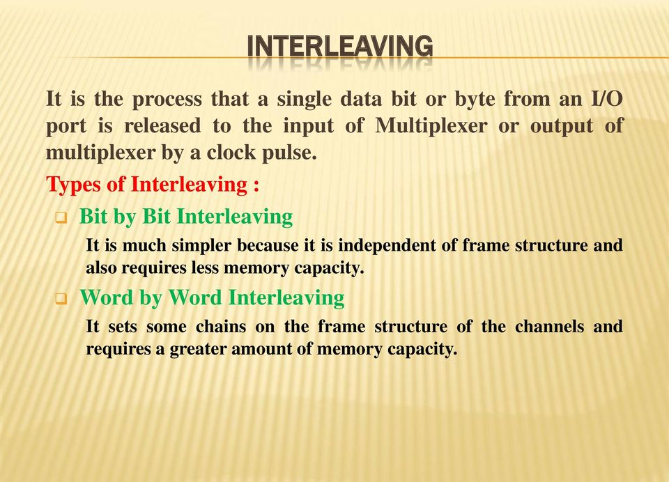 Types of Interleaving : Bit by Bit Interleaving It is much simpler because it is independent of frame structure
