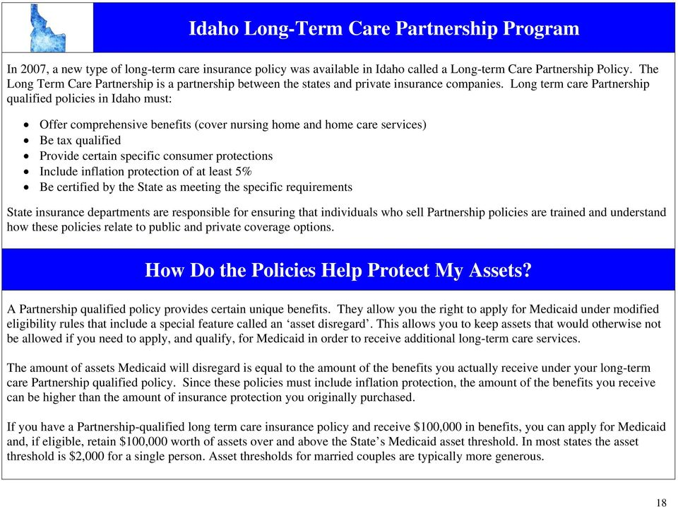 Long term care Partnership qualified policies in Idaho must: Offer comprehensive benefits (cover nursing home and home care services) Be tax qualified Provide certain specific consumer protections